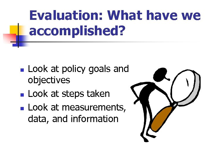 Evaluation: What have we accomplished? n n n Look at policy goals and objectives