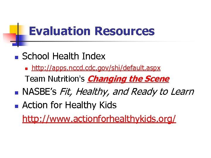 Evaluation Resources n School Health Index n http: //apps. nccd. cdc. gov/shi/default. aspx Team