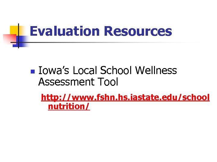 Evaluation Resources n Iowa's Local School Wellness Assessment Tool http: //www. fshn. hs. iastate.