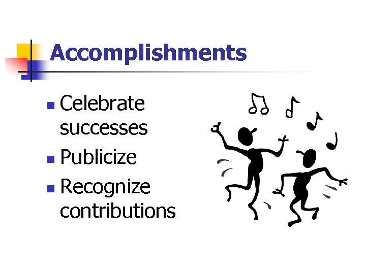 Accomplishments Celebrate successes n Publicize n Recognize contributions n