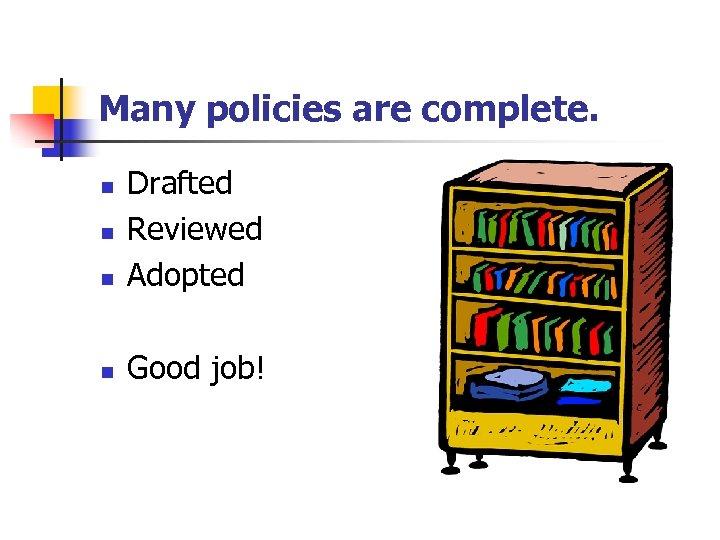 Many policies are complete. n Drafted Reviewed Adopted n Good job! n n