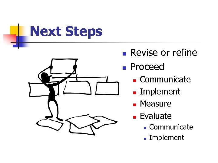 Next Steps n n Revise or refine Proceed n n Communicate Implement Measure Evaluate
