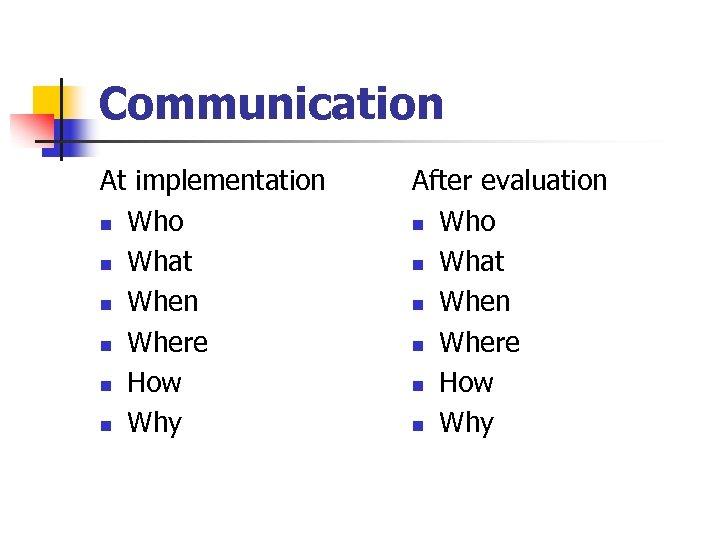 Communication At implementation n Who n What n When n Where n How n