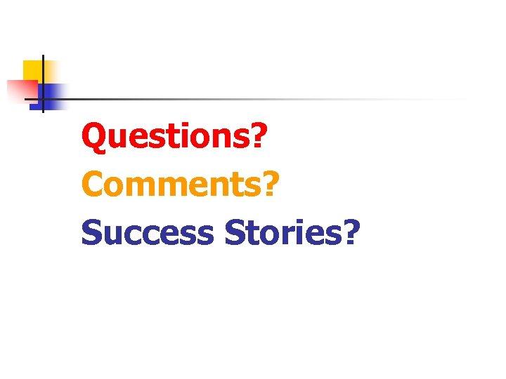 Questions? Comments? Success Stories?