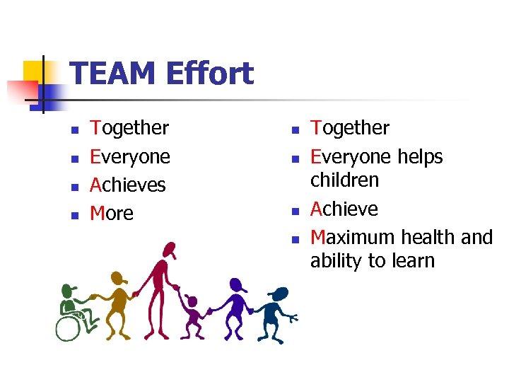 TEAM Effort n n Together Everyone Achieves More n n Together Everyone helps children