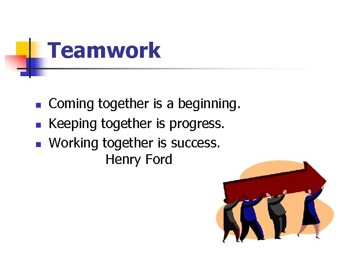 Teamwork n n n Coming together is a beginning. Keeping together is progress. Working