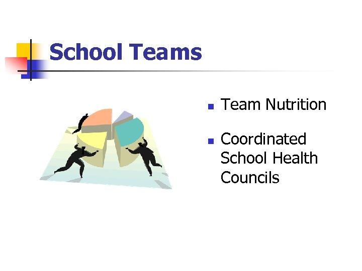 School Teams n n Team Nutrition Coordinated School Health Councils