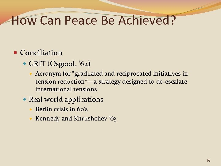 "How Can Peace Be Achieved? Conciliation GRIT (Osgood, ' 62) Acronym for ""graduated and"