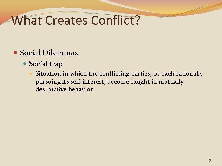 What Creates Conflict? Social Dilemmas Social trap Situation in which the conflicting parties, by