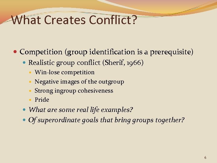 What Creates Conflict? Competition (group identification is a prerequisite) Realistic group conflict (Sherif, 1966)