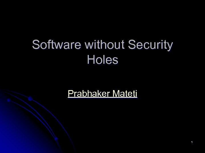 Software without Security Holes Prabhaker Mateti 1