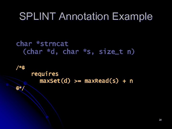 SPLINT Annotation Example char *strncat (char *d, char *s, size_t n) /*@ requires max.