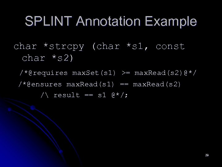 SPLINT Annotation Example char *strcpy (char *s 1, const char *s 2) /*@requires max.