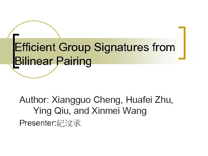 Efficient Group Signatures from Bilinear Pairing Author: Xiangguo Cheng, Huafei Zhu, Ying Qiu, and