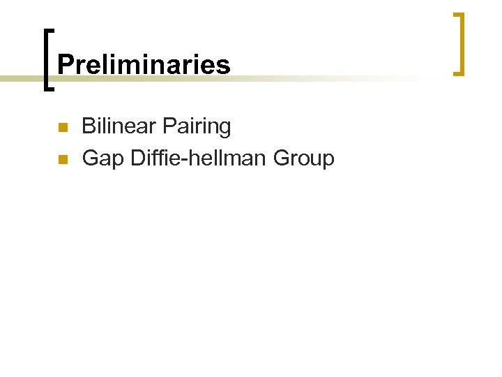 Preliminaries n n Bilinear Pairing Gap Diffie-hellman Group