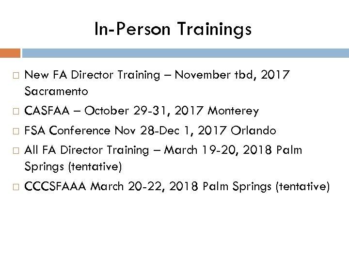 In-Person Trainings New FA Director Training – November tbd, 2017 Sacramento CASFAA – October