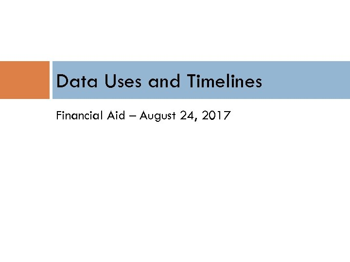 Data Uses and Timelines Financial Aid – August 24, 2017