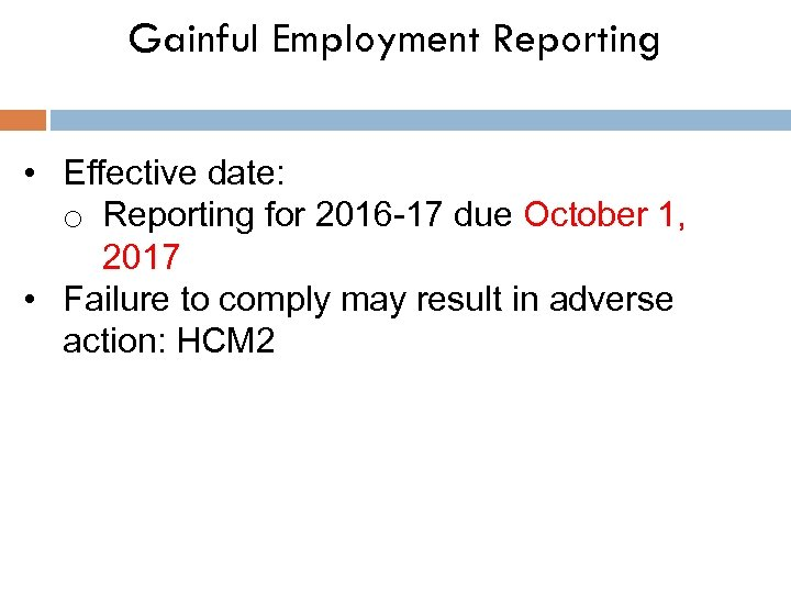 Gainful Employment Reporting • Effective date: o Reporting for 2016 -17 due October 1,