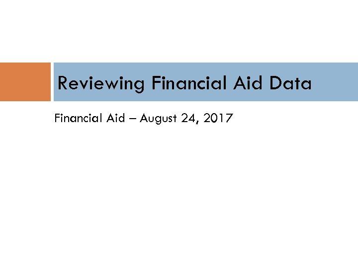 Reviewing Financial Aid Data Financial Aid – August 24, 2017