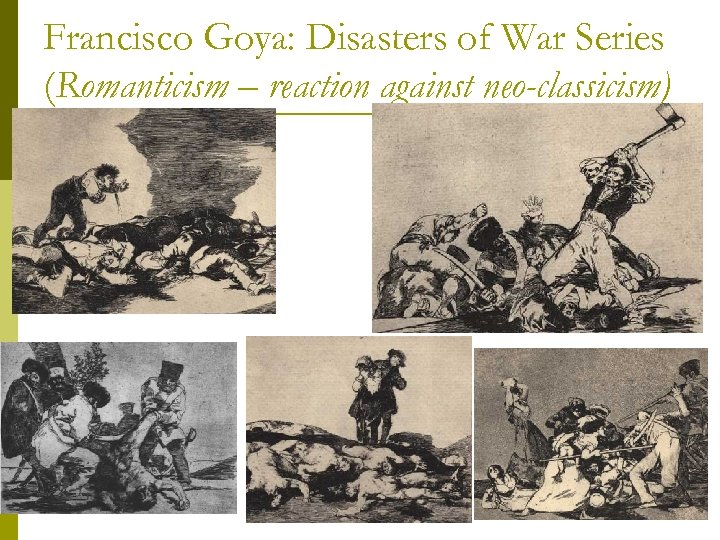Francisco Goya: Disasters of War Series (Romanticism – reaction against neo-classicism)