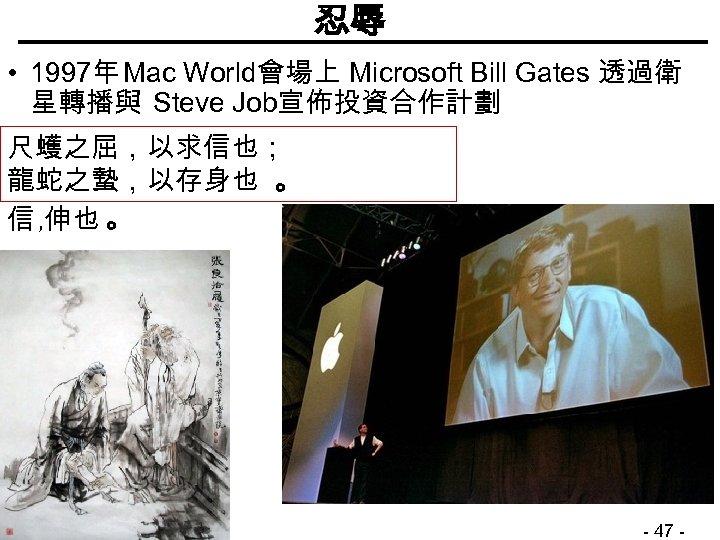 忍辱 • 1997年 Mac World會場上 Microsoft Bill Gates 透過衛 星轉播與 Steve Job宣佈投資合作計劃 尺蠖之屈,以求信也; 龍蛇之蟄,以存身也