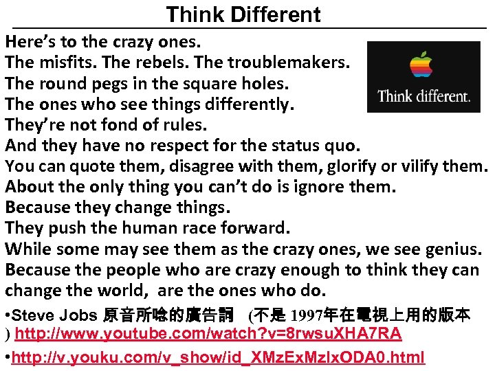 Think Different Here's to the crazy ones. The misfits. The rebels. The troublemakers. The