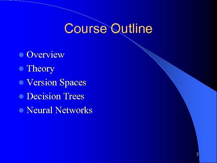 Course Outline l Overview l Theory l Version Spaces l Decision Trees l Neural