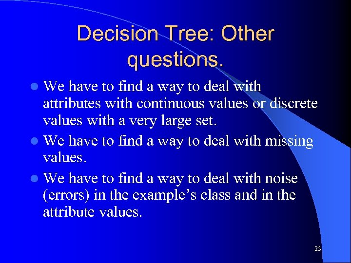 Decision Tree: Other questions. l We have to find a way to deal with
