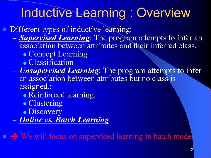 Inductive Learning : Overview l Different types of inductive learning: – Supervised Learning: The