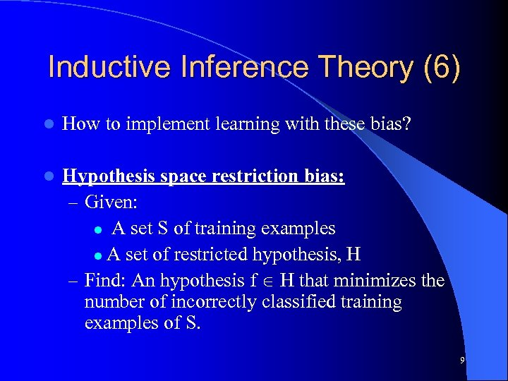 Inductive Inference Theory (6) l How to implement learning with these bias? l Hypothesis