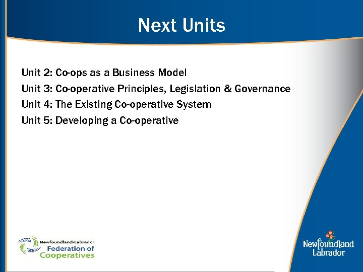 Next Units Unit 2: Co-ops as a Business Model Unit 3: Co-operative Principles, Legislation
