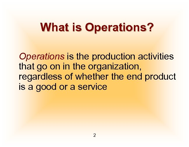 What is Operations? Operations is the production activities that go on in the organization,