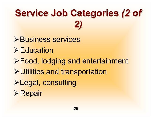 Service Job Categories (2 of 2) Ø Business services Ø Education Ø Food, lodging
