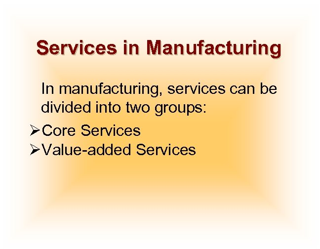 Services in Manufacturing In manufacturing, services can be divided into two groups: ØCore Services