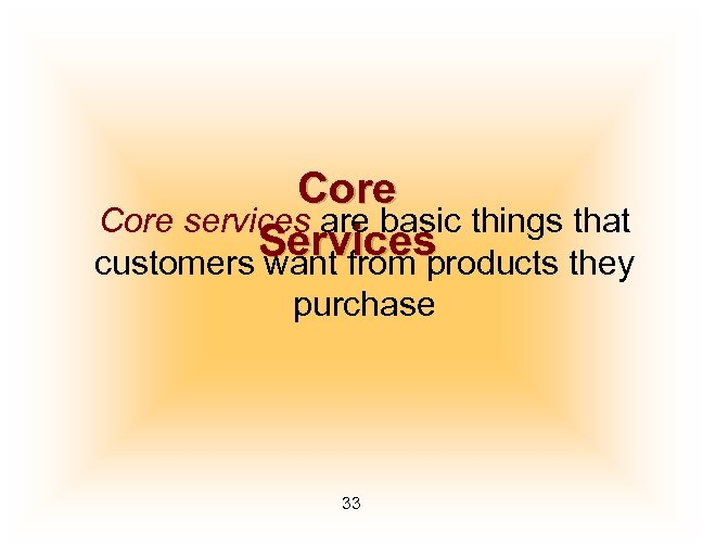 Core services are basic things that Services customers want from products they purchase 33
