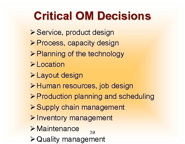 Critical OM Decisions Ø Service, product design Ø Process, capacity design Ø Planning of