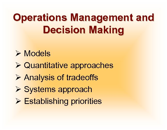 Operations Management and Decision Making Ø Models Ø Quantitative approaches Ø Analysis of tradeoffs