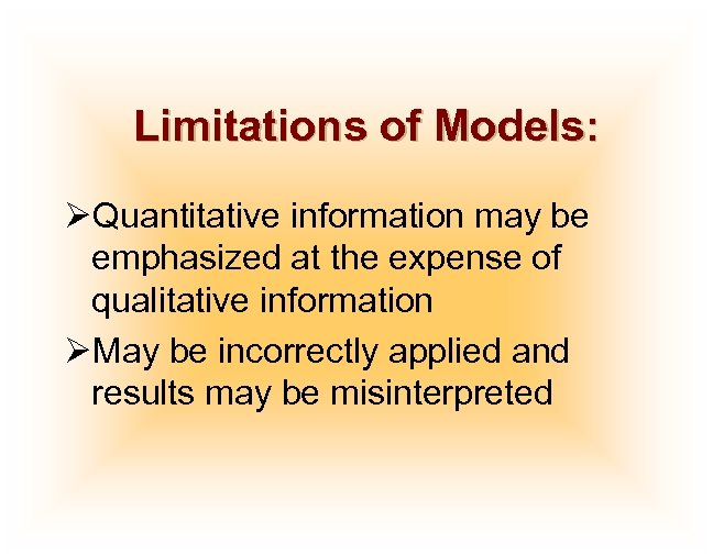 Limitations of Models: ØQuantitative information may be emphasized at the expense of qualitative information