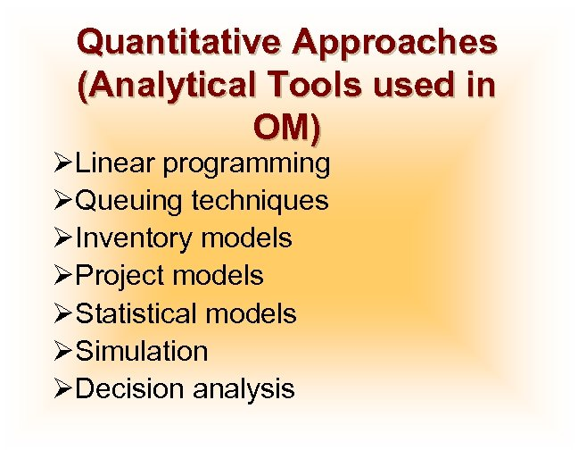 Quantitative Approaches (Analytical Tools used in OM) ØLinear programming ØQueuing techniques ØInventory models ØProject