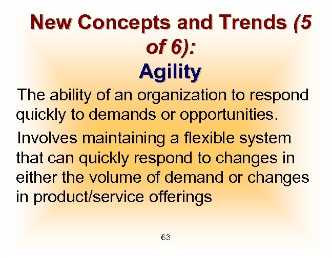 New Concepts and Trends (5 of 6): Agility The ability of an organization to