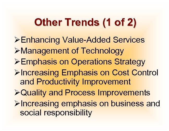 Other Trends (1 of 2) ØEnhancing Value-Added Services ØManagement of Technology ØEmphasis on Operations