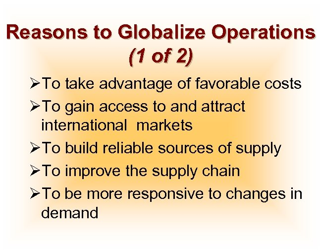 Reasons to Globalize Operations (1 of 2) ØTo take advantage of favorable costs ØTo