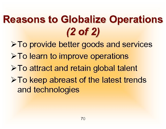 Reasons to Globalize Operations (2 of 2) Ø To provide better goods and services