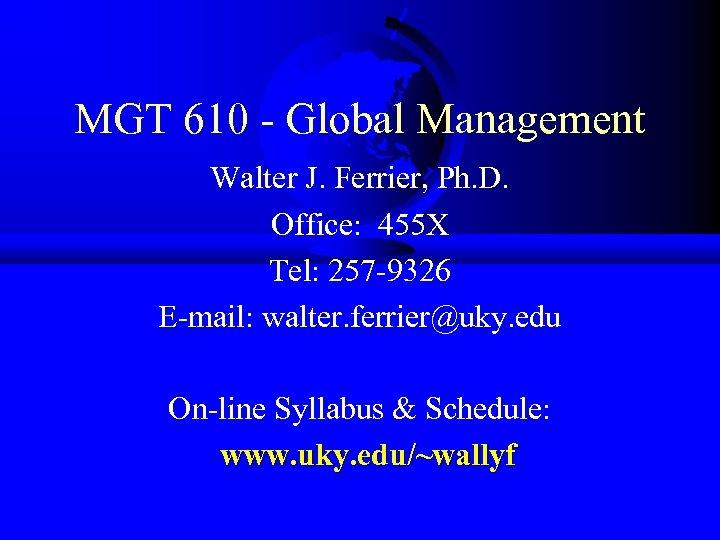 MGT 610 - Global Management Walter J. Ferrier, Ph. D. Office: 455 X Tel: