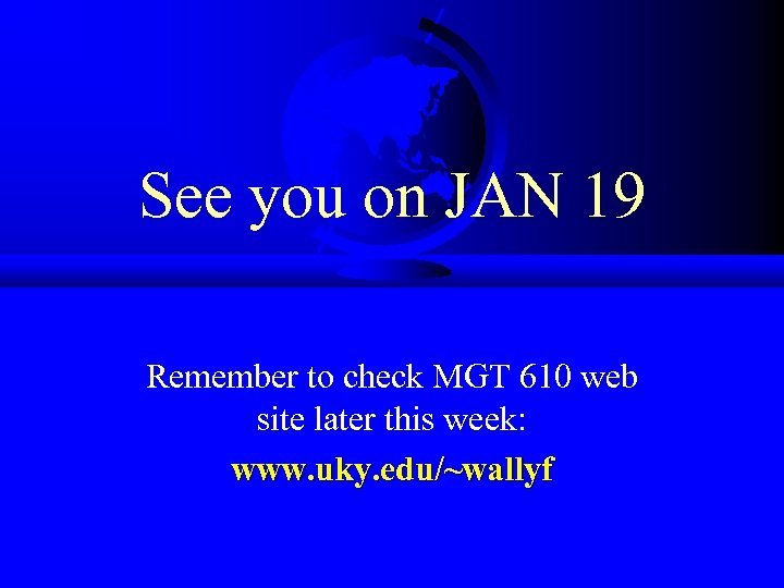 See you on JAN 19 Remember to check MGT 610 web site later this