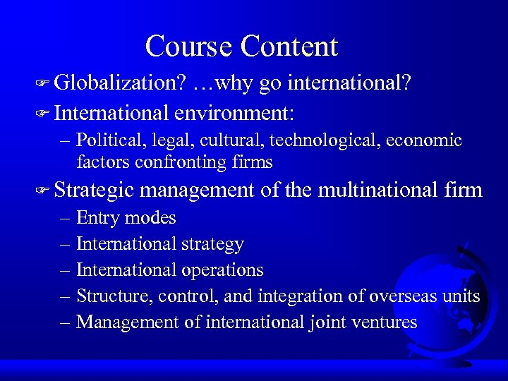 Course Content F Globalization? …why go international? F International environment: – Political, legal, cultural,