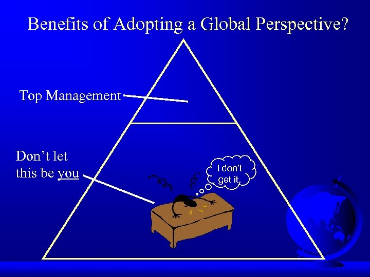 Benefits of Adopting a Global Perspective? Top Management Don't let this be you I