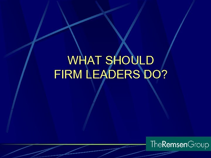 WHAT SHOULD FIRM LEADERS DO?