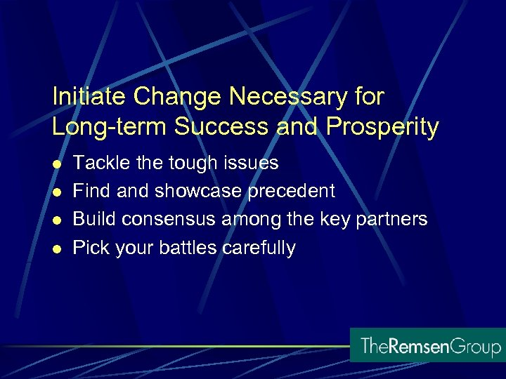 Initiate Change Necessary for Long-term Success and Prosperity l l Tackle the tough issues