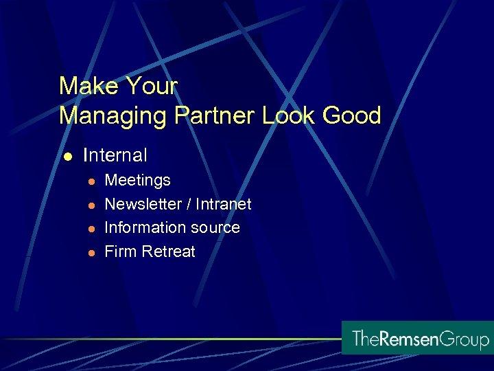 Make Your Managing Partner Look Good l Internal l l Meetings Newsletter / Intranet